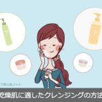 劇的に肌が乾燥しなくなる!乾燥肌に最適のクレンジング方法と選び方