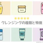 【まとめ】早わかり!クレンジングの種類と特徴 ~オイル、クリーム、ミルク、リキッド、ジェル、シート